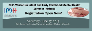2015 Wisconsin Infant and Early Childhood Mental Health Summer Institute @ Pyle Center, University of Wisconsin Madison | Madison | Wisconsin | United States